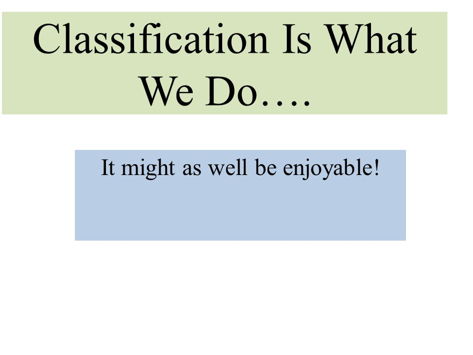 Classification Is What We Do…. It might as well be enjoyable!
