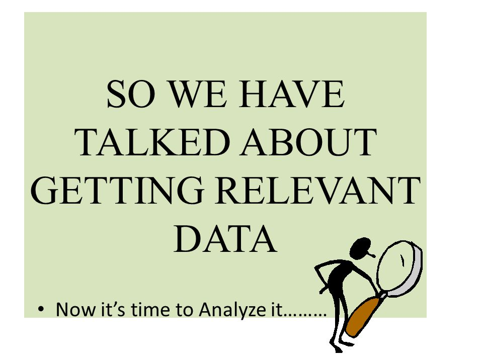 SO WE HAVE TALKED ABOUT GETTING RELEVANT DATA Now it's time to Analyze it………