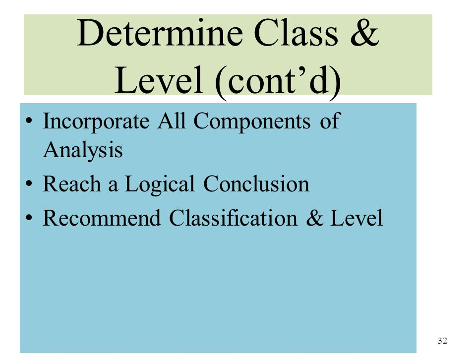 Determine Class & Level (cont'd) Incorporate All Components of Analysis Reach a Logical Conclusion Recommend Classification & Level 32