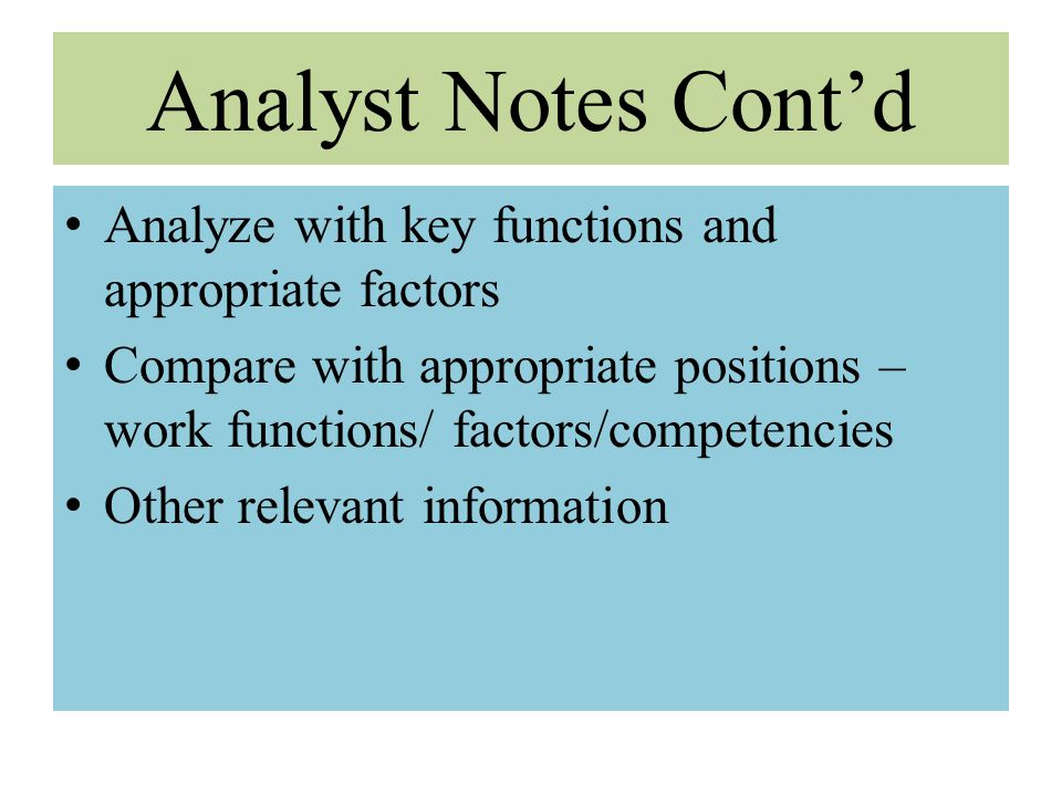Analyst Notes Cont'd Analyze with key functions and appropriate factors Compare with appropriate positions – work functions/ factors/competencies Othe