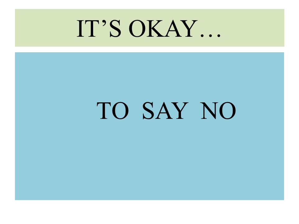 IT'S OKAY… TO SAY NO
