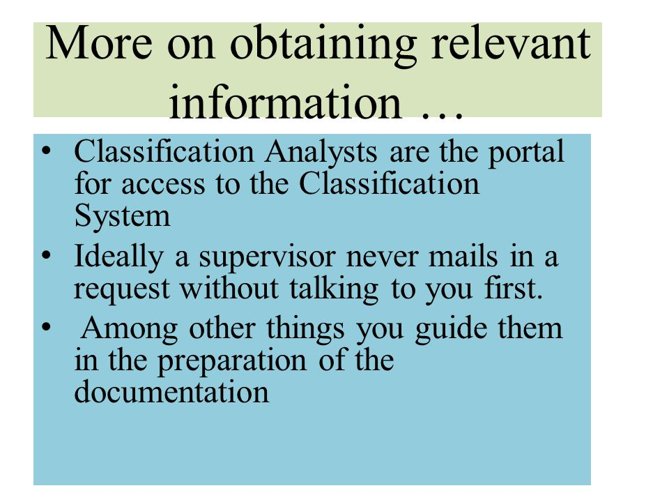 More on obtaining relevant information … Classification Analysts are the portal for access to the Classification System Ideally a supervisor never mai