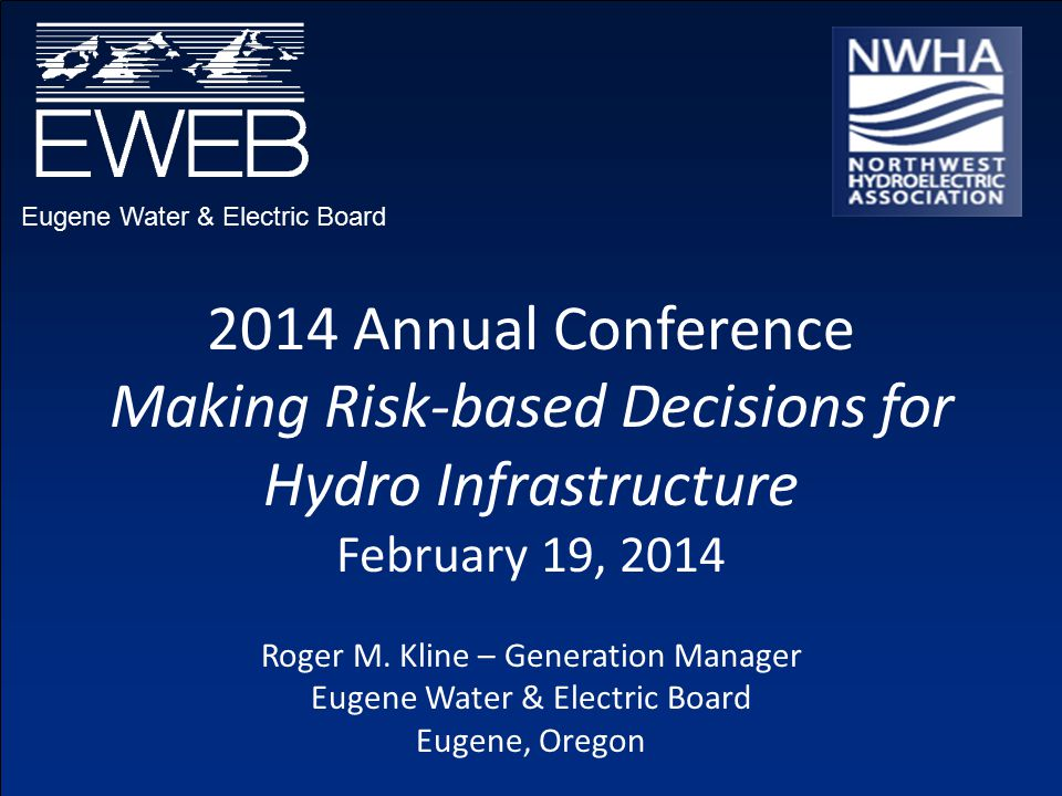 Eugene Water & Electric Board 2014 Annual Conference Making Risk-based Decisions for Hydro Infrastructure February 19, 2014 Roger M.