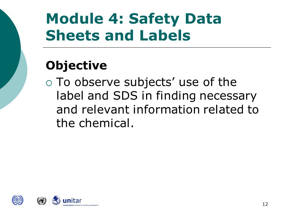 12 Module 4: Safety Data Sheets and Labels Objective  To observe subjects' use of the label and SDS in finding necessary and relevant information related to the chemical.