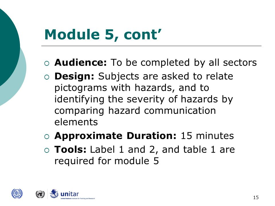 15 Module 5, cont'  Audience: To be completed by all sectors  Design: Subjects are asked to relate pictograms with hazards, and to identifying the severity of hazards by comparing hazard communication elements  Approximate Duration: 15 minutes  Tools: Label 1 and 2, and table 1 are required for module 5