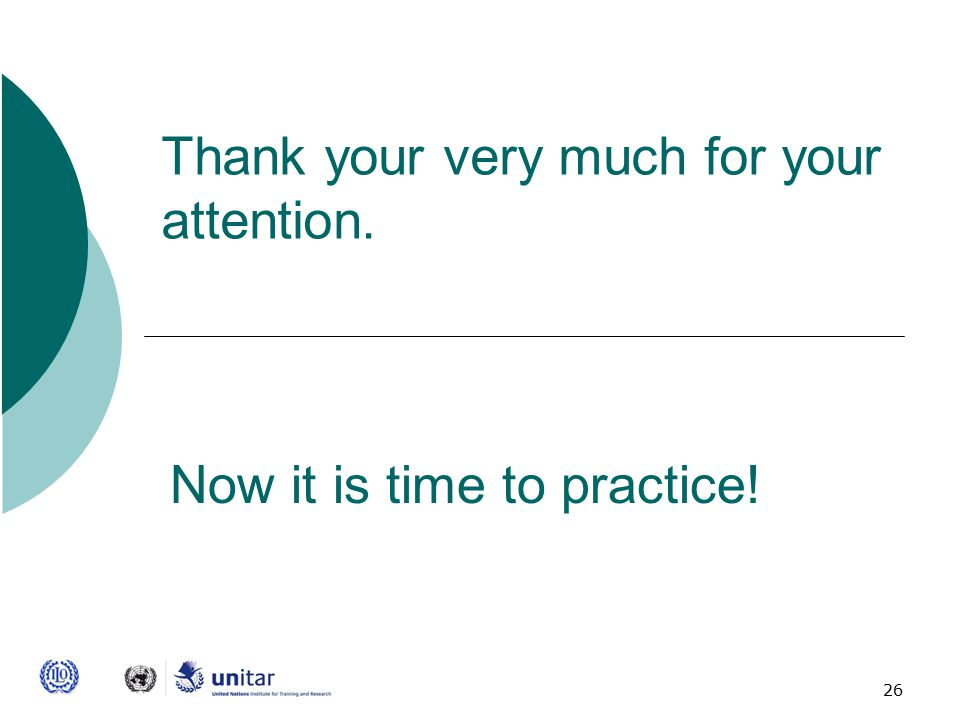 26 Thank your very much for your attention. Now it is time to practice!