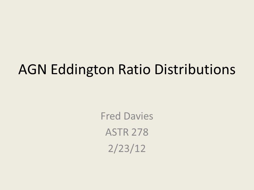 AGN Eddington Ratio Distributions Fred Davies ASTR 278 2/23/12
