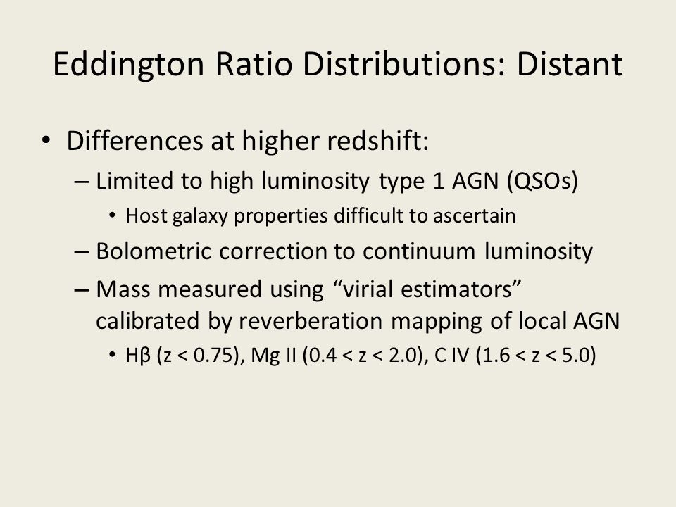 Eddington Ratio Distributions: Distant Differences at higher redshift: – Limited to high luminosity type 1 AGN (QSOs) Host galaxy properties difficult