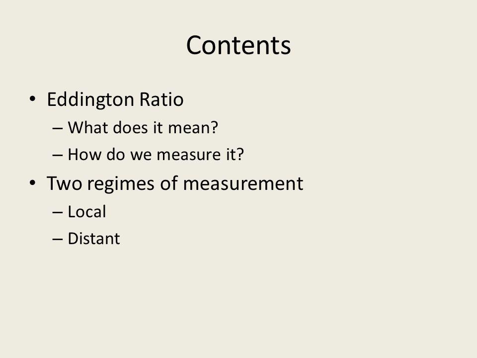 Contents Eddington Ratio – What does it mean? – How do we measure it? Two regimes of measurement – Local – Distant