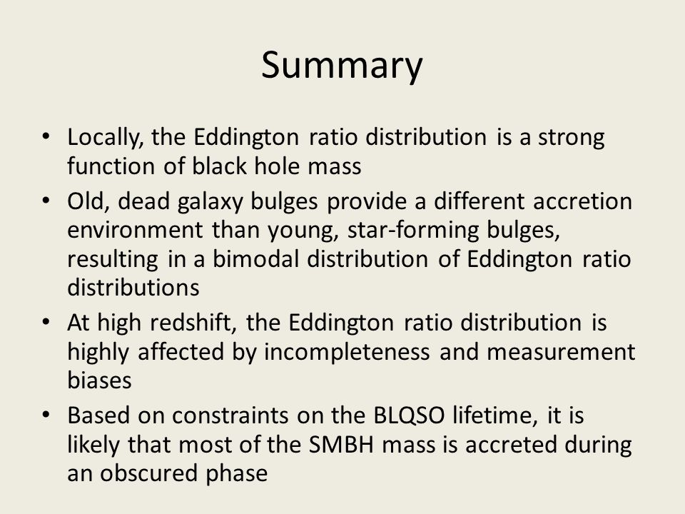 Summary Locally, the Eddington ratio distribution is a strong function of black hole mass Old, dead galaxy bulges provide a different accretion enviro