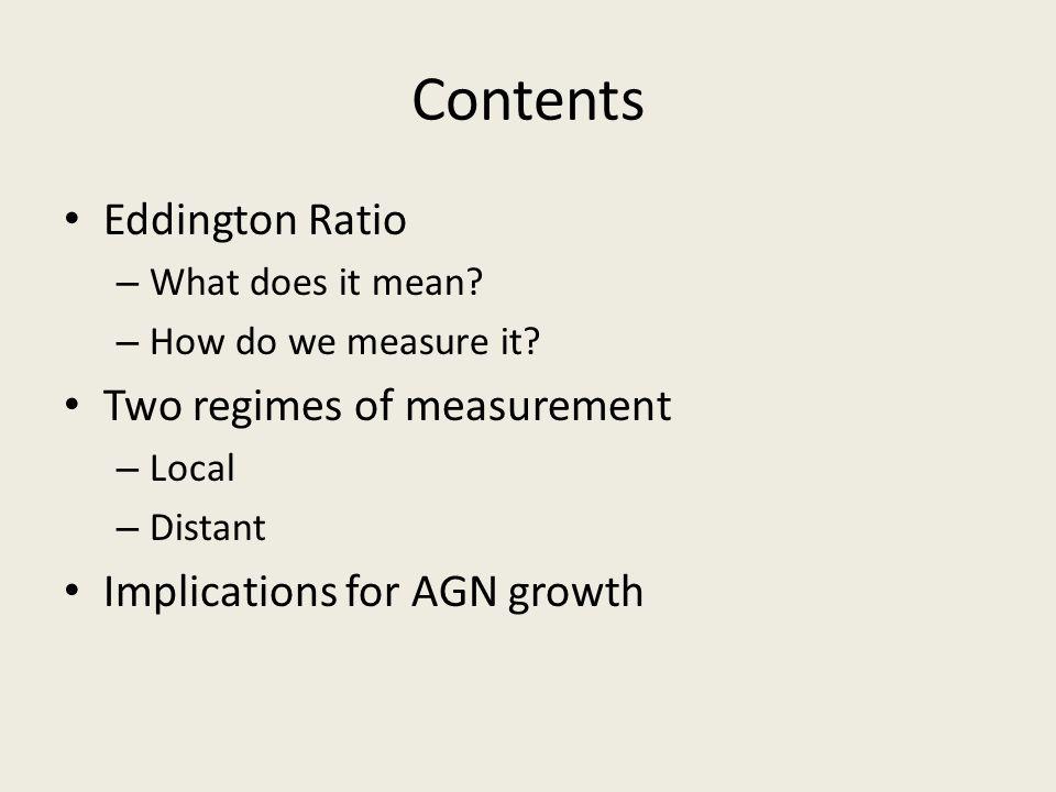 Contents Eddington Ratio – What does it mean? – How do we measure it? Two regimes of measurement – Local – Distant Implications for AGN growth