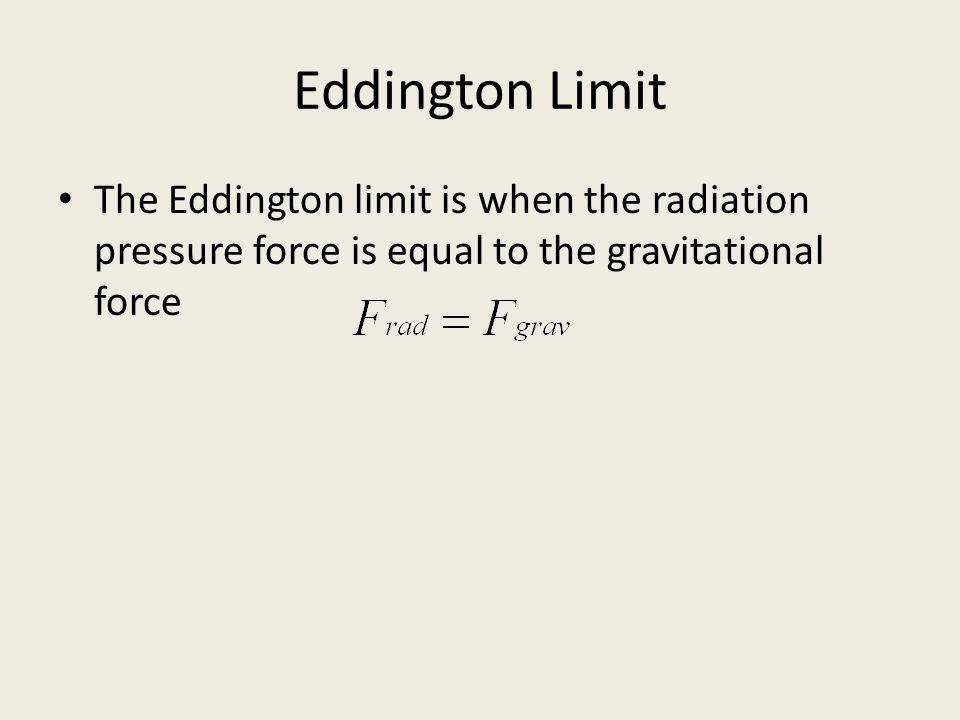 Eddington Limit The Eddington limit is when the radiation pressure force is equal to the gravitational force