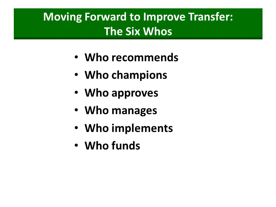 Moving Forward to Improve Transfer: The Six Whos Who recommends Who champions Who approves Who manages Who implements Who funds