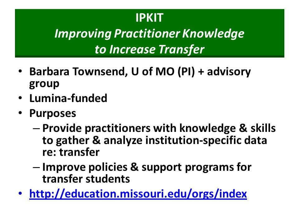 IPKIT Improving Practitioner Knowledge to Increase Transfer Barbara Townsend, U of MO (PI) + advisory group Lumina-funded Purposes – Provide practitioners with knowledge & skills to gather & analyze institution-specific data re: transfer – Improve policies & support programs for transfer students http://education.missouri.edu/orgs/index