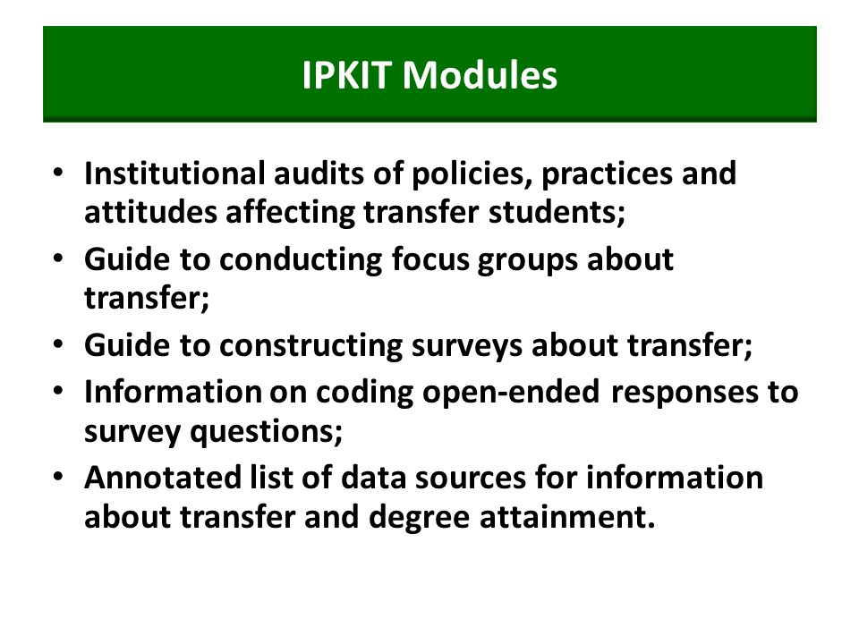 IPKIT Modules Institutional audits of policies, practices and attitudes affecting transfer students; Guide to conducting focus groups about transfer; Guide to constructing surveys about transfer; Information on coding open-ended responses to survey questions; Annotated list of data sources for information about transfer and degree attainment.