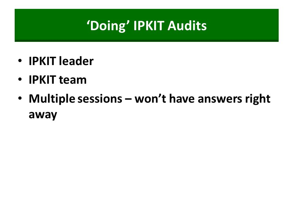 'Doing' IPKIT Audits IPKIT leader IPKIT team Multiple sessions – won't have answers right away