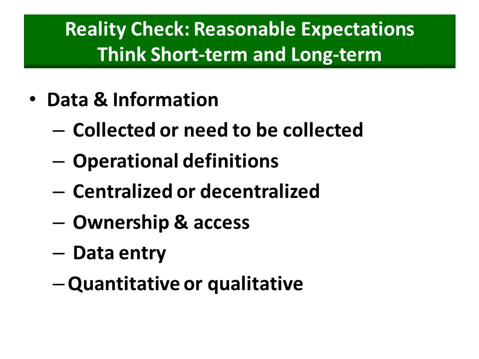 Reality Check: Reasonable Expectations Think Short-term and Long-term Data & Information – Collected or need to be collected – Operational definitions – Centralized or decentralized – Ownership & access – Data entry – Quantitative or qualitative