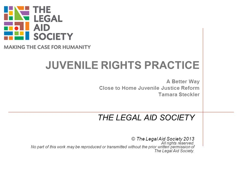 JUVENILE RIGHTS PRACTICE A Better Way Close to Home Juvenile Justice Reform Tamara Steckler THE LEGAL AID SOCIETY © The Legal Aid Society 2013 All rights reserved.
