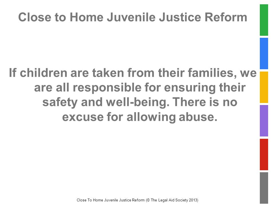 Close To Home Juvenile Justice Reform (© The Legal Aid Society 2013) Close to Home Juvenile Justice Reform If children are taken from their families, we are all responsible for ensuring their safety and well-being.
