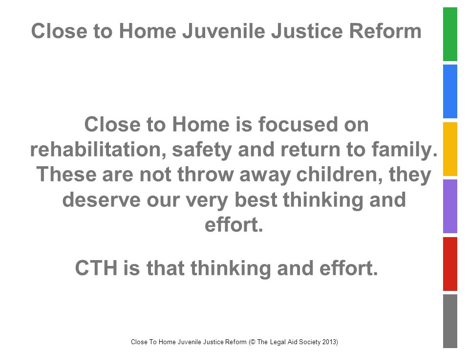 Close To Home Juvenile Justice Reform (© The Legal Aid Society 2013) Close to Home Juvenile Justice Reform Close to Home is focused on rehabilitation, safety and return to family.
