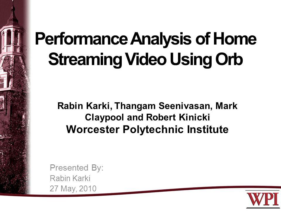 Performance Analysis of Home Streaming Video Using Orb Rabin Karki, Thangam Seenivasan, Mark Claypool and Robert Kinicki Worcester Polytechnic Institute Presented By: Rabin Karki 27 May, 2010