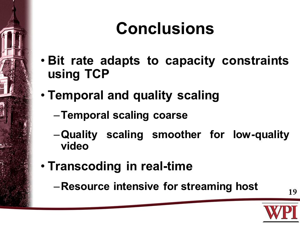 Conclusions Bit rate adapts to capacity constraints using TCP Temporal and quality scaling –Temporal scaling coarse –Quality scaling smoother for low-quality video Transcoding in real-time –Resource intensive for streaming host 19