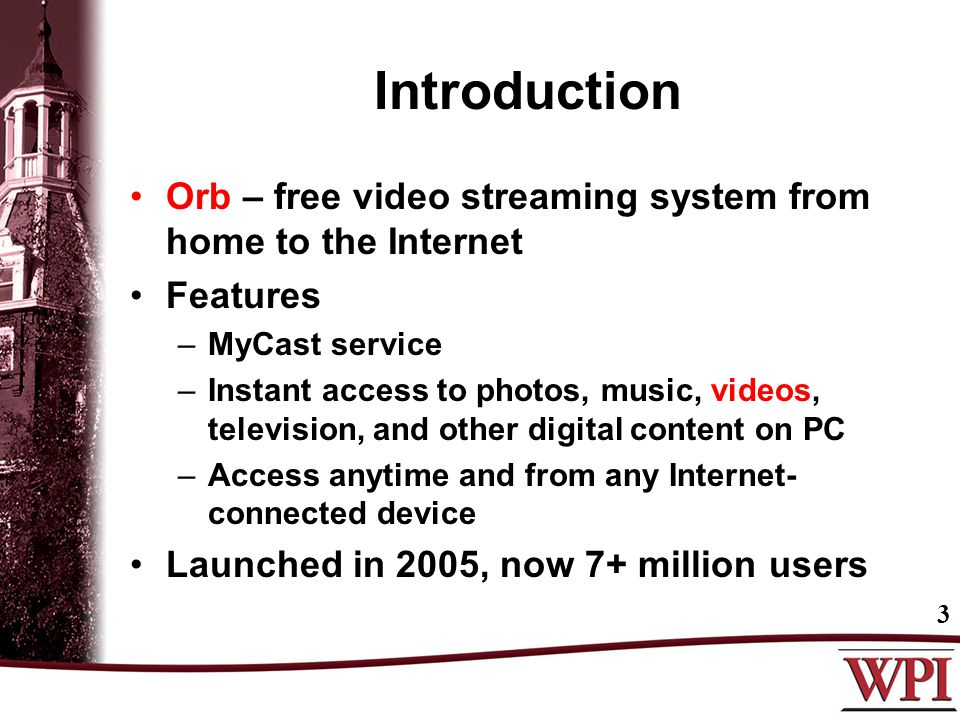 Introduction Orb – free video streaming system from home to the Internet Features –MyCast service –Instant access to photos, music, videos, television, and other digital content on PC –Access anytime and from any Internet- connected device Launched in 2005, now 7+ million users 3