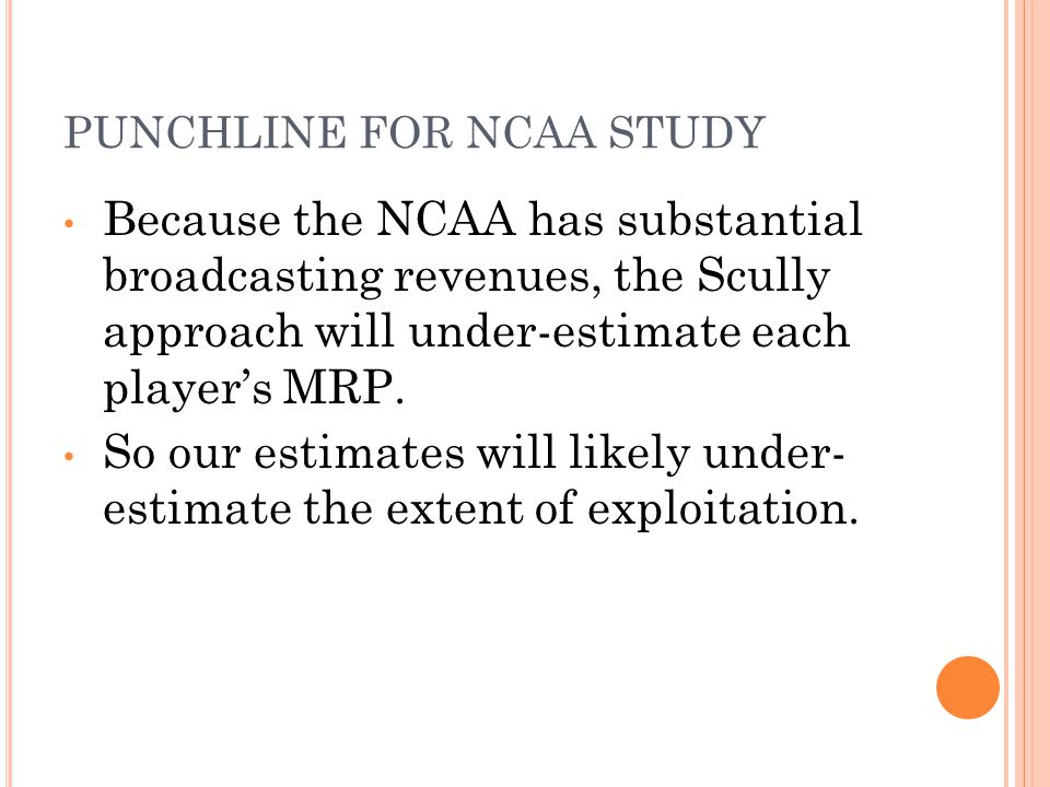 PUNCHLINE FOR NCAA STUDY Because the NCAA has substantial broadcasting revenues, the Scully approach will under-estimate each player's MRP.