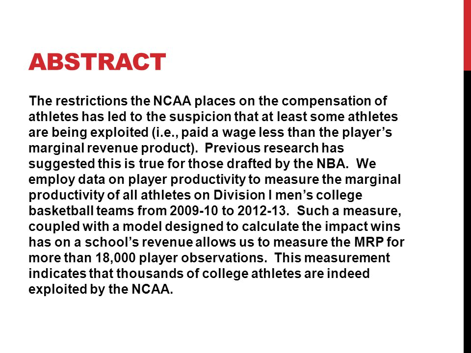 ABSTRACT The restrictions the NCAA places on the compensation of athletes has led to the suspicion that at least some athletes are being exploited (i.e., paid a wage less than the player's marginal revenue product).
