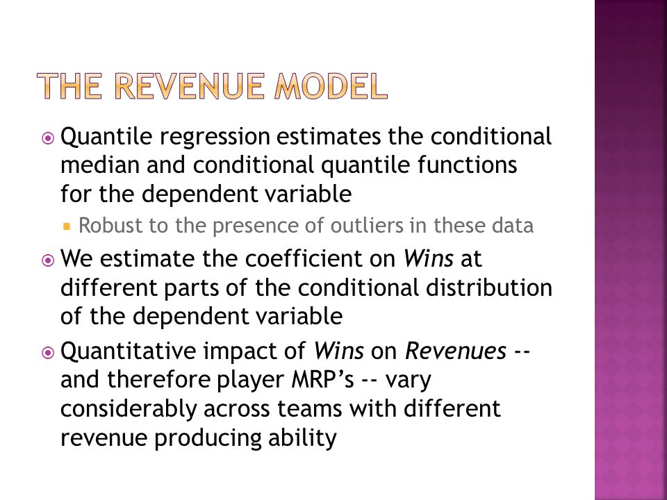  Quantile regression estimates the conditional median and conditional quantile functions for the dependent variable  Robust to the presence of outliers in these data  We estimate the coefficient on Wins at different parts of the conditional distribution of the dependent variable  Quantitative impact of Wins on Revenues -- and therefore player MRP's -- vary considerably across teams with different revenue producing ability
