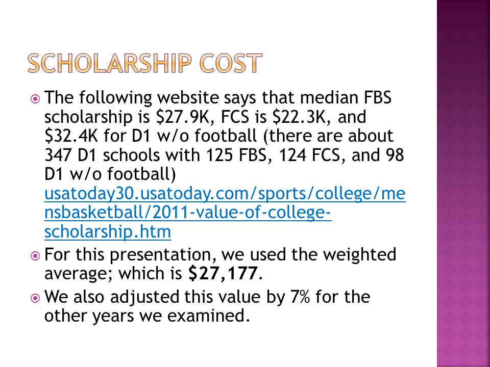  The following website says that median FBS scholarship is $27.9K, FCS is $22.3K, and $32.4K for D1 w/o football (there are about 347 D1 schools with 125 FBS, 124 FCS, and 98 D1 w/o football) usatoday30.usatoday.com/sports/college/me nsbasketball/2011-value-of-college- scholarship.htm  For this presentation, we used the weighted average; which is $27,177.
