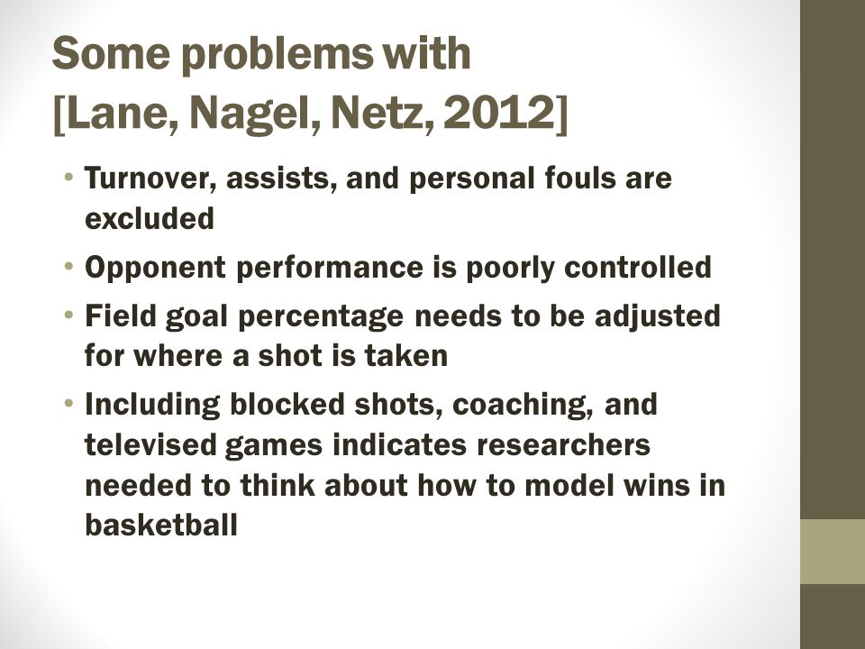 Some problems with [Lane, Nagel, Netz, 2012] Turnover, assists, and personal fouls are excluded Opponent performance is poorly controlled Field goal percentage needs to be adjusted for where a shot is taken Including blocked shots, coaching, and televised games indicates researchers needed to think about how to model wins in basketball