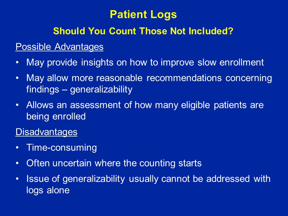 Patient Logs Should You Count Those Not Included? Possible Advantages May provide insights on how to improve slow enrollment May allow more reasonable