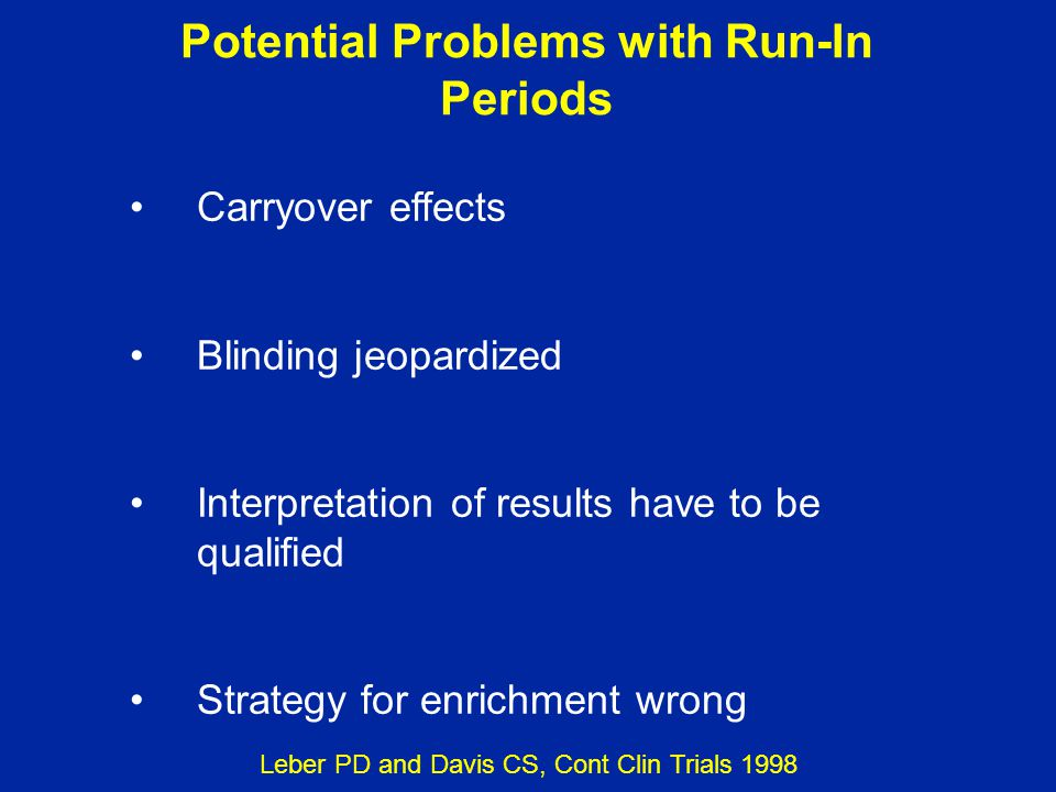 Potential Problems with Run-In Periods Carryover effects Blinding jeopardized Interpretation of results have to be qualified Strategy for enrichment w