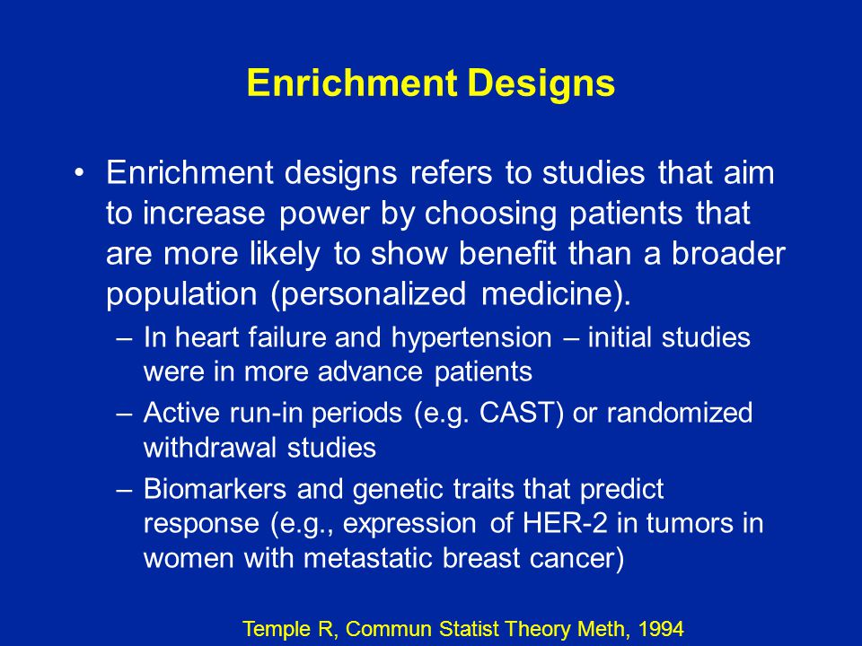Enrichment Designs Enrichment designs refers to studies that aim to increase power by choosing patients that are more likely to show benefit than a br