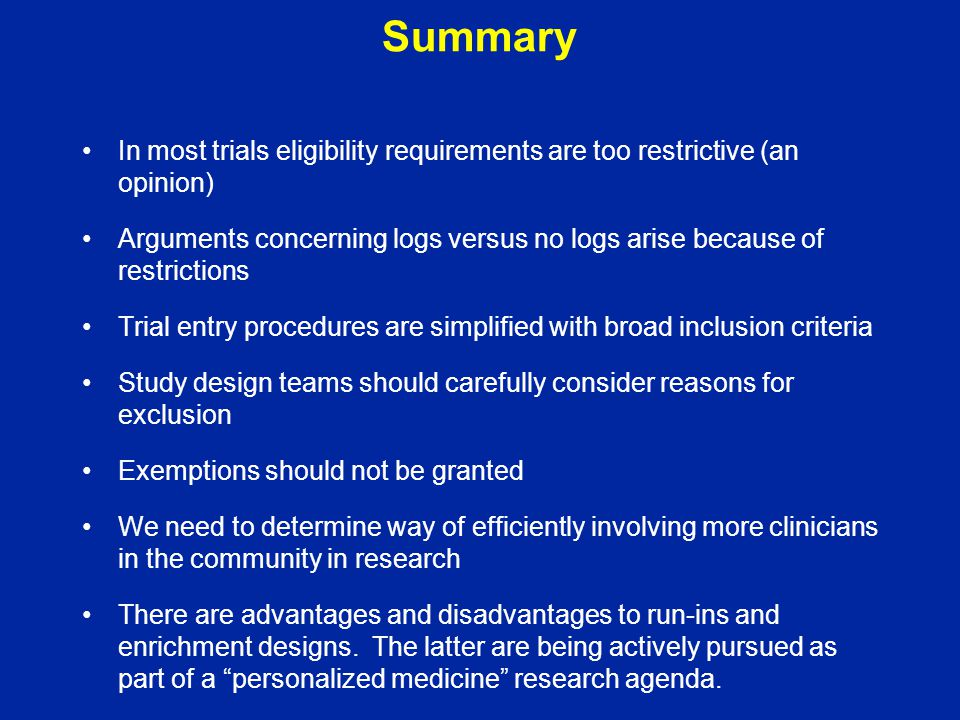 Summary In most trials eligibility requirements are too restrictive (an opinion) Arguments concerning logs versus no logs arise because of restriction