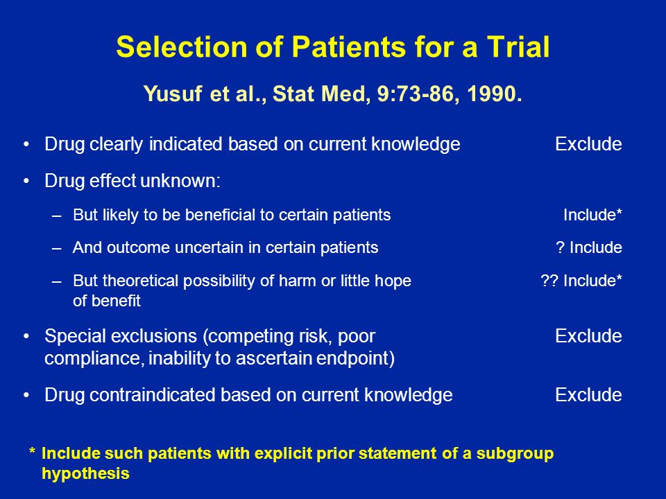 Summary In most trials eligibility requirements are too restrictive (an opinion) Arguments concerning logs versus no logs arise because of restrictions Trial entry procedures are simplified with broad inclusion criteria Study design teams should carefully consider reasons for exclusion Exemptions should not be granted We need to determine way of efficiently involving more clinicians in the community in research There are advantages and disadvantages to run-ins and enrichment designs.