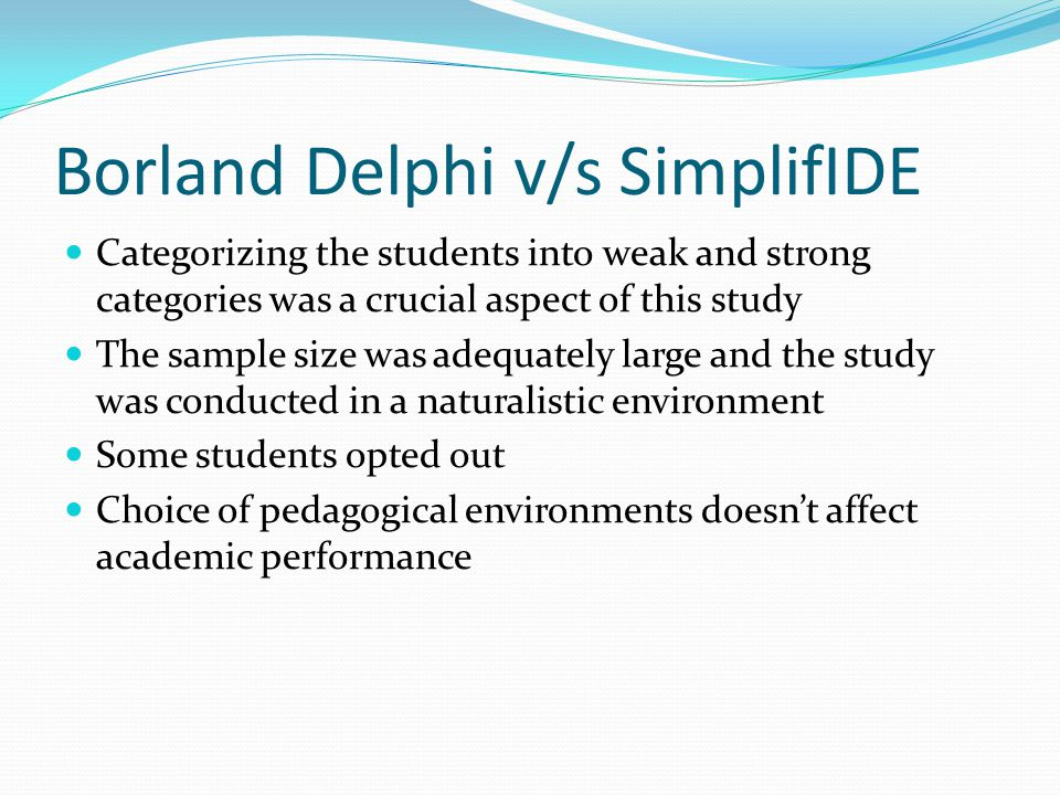 Borland Delphi v/s SimplifIDE Categorizing the students into weak and strong categories was a crucial aspect of this study The sample size was adequately large and the study was conducted in a naturalistic environment Some students opted out Choice of pedagogical environments doesn't affect academic performance