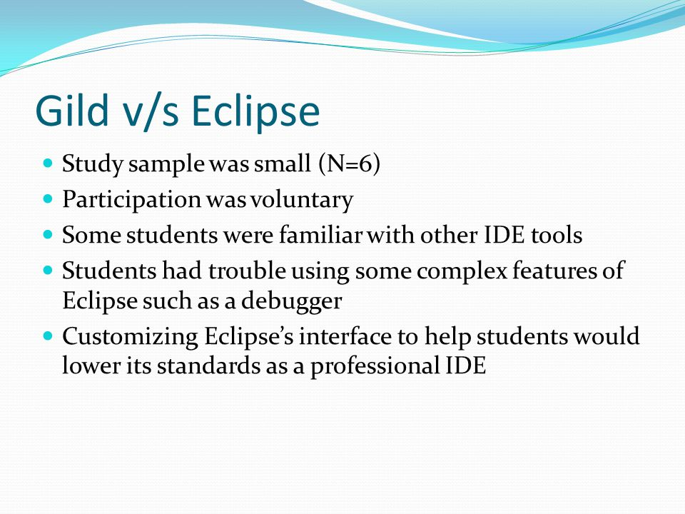 Gild v/s Eclipse Study sample was small (N=6) Participation was voluntary Some students were familiar with other IDE tools Students had trouble using some complex features of Eclipse such as a debugger Customizing Eclipse's interface to help students would lower its standards as a professional IDE