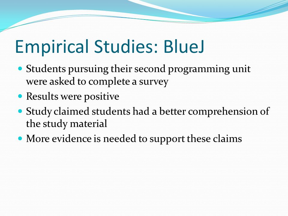Empirical Studies: BlueJ Students pursuing their second programming unit were asked to complete a survey Results were positive Study claimed students had a better comprehension of the study material More evidence is needed to support these claims