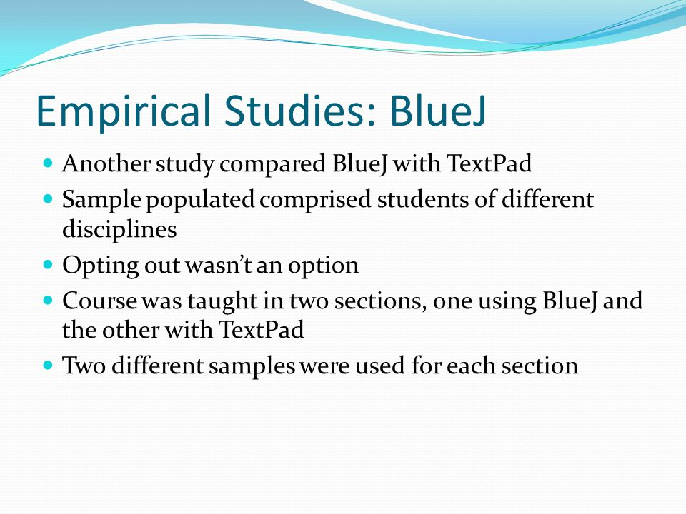 Empirical Studies: BlueJ Another study compared BlueJ with TextPad Sample populated comprised students of different disciplines Opting out wasn't an option Course was taught in two sections, one using BlueJ and the other with TextPad Two different samples were used for each section
