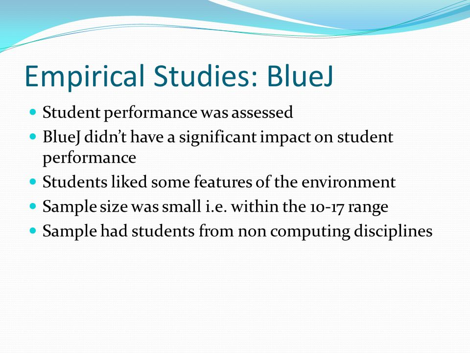 Empirical Studies: BlueJ Student performance was assessed BlueJ didn't have a significant impact on student performance Students liked some features of the environment Sample size was small i.e.