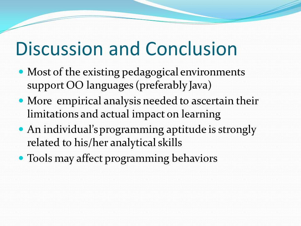 Discussion and Conclusion Most of the existing pedagogical environments support OO languages (preferably Java) More empirical analysis needed to ascertain their limitations and actual impact on learning An individual's programming aptitude is strongly related to his/her analytical skills Tools may affect programming behaviors