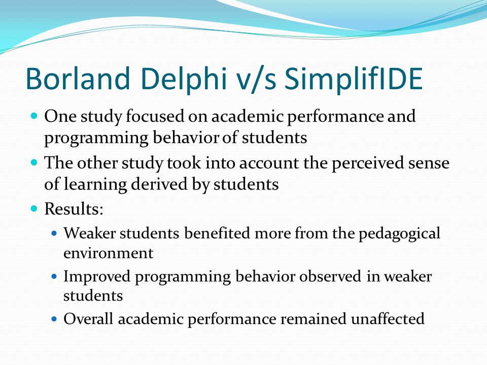 Borland Delphi v/s SimplifIDE One study focused on academic performance and programming behavior of students The other study took into account the perceived sense of learning derived by students Results: Weaker students benefited more from the pedagogical environment Improved programming behavior observed in weaker students Overall academic performance remained unaffected