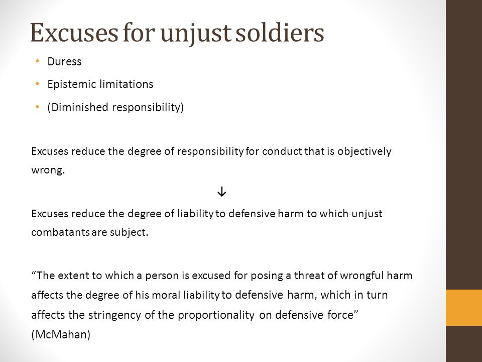 Excuses for unjust soldiers Duress Epistemic limitations (Diminished responsibility) Excuses reduce the degree of responsibility for conduct that is objectively wrong.