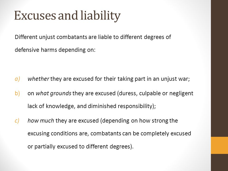Excuses and liability Different unjust combatants are liable to different degrees of defensive harms depending on: a)whether they are excused for their taking part in an unjust war; b)on what grounds they are excused (duress, culpable or negligent lack of knowledge, and diminished responsibility); c)how much they are excused (depending on how strong the excusing conditions are, combatants can be completely excused or partially excused to different degrees).