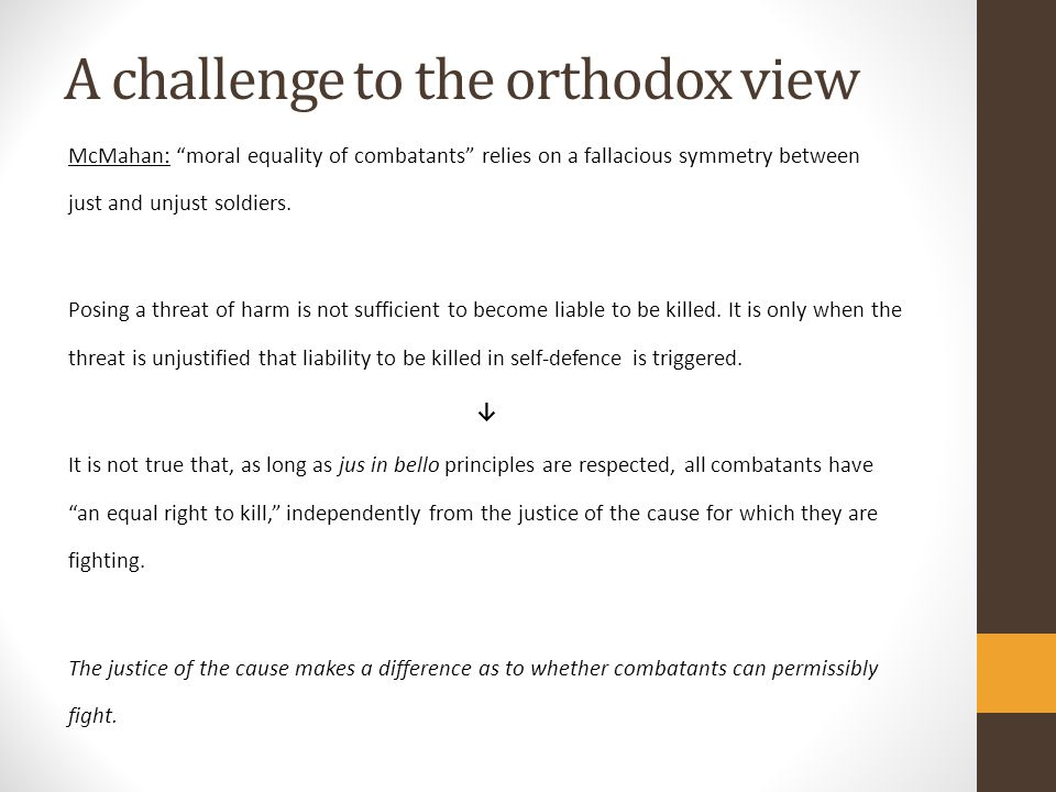 A challenge to the orthodox view McMahan: moral equality of combatants relies on a fallacious symmetry between just and unjust soldiers.