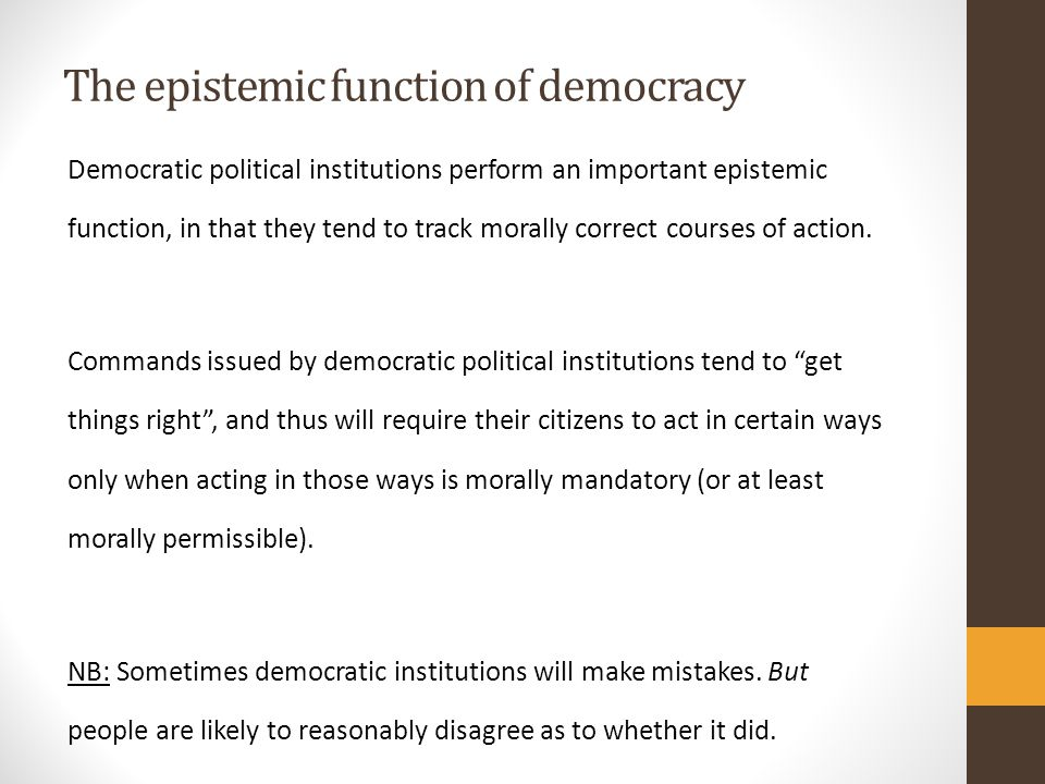 The epistemic function of democracy Democratic political institutions perform an important epistemic function, in that they tend to track morally correct courses of action.