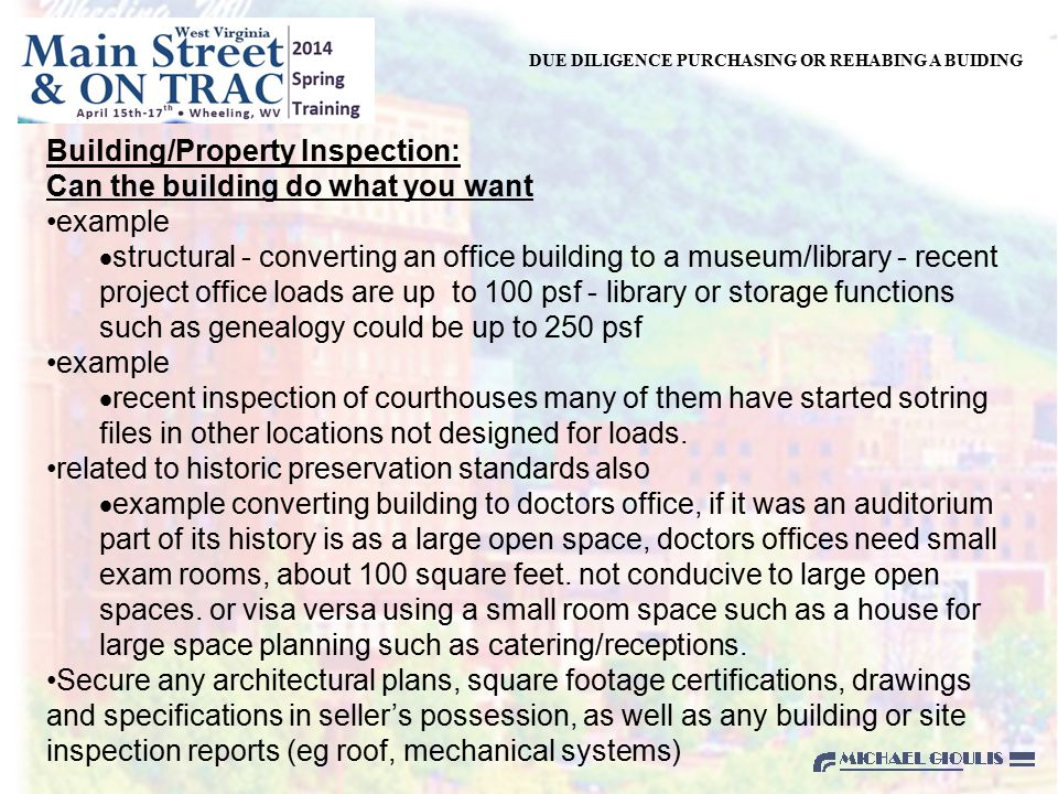 DUE DILIGENCE PURCHASING OR REHABING A BUIDING Building/Property Inspection: Can the building do what you want example  structural - converting an office building to a museum/library - recent project office loads are up to 100 psf - library or storage functions such as genealogy could be up to 250 psf example  recent inspection of courthouses many of them have started sotring files in other locations not designed for loads.