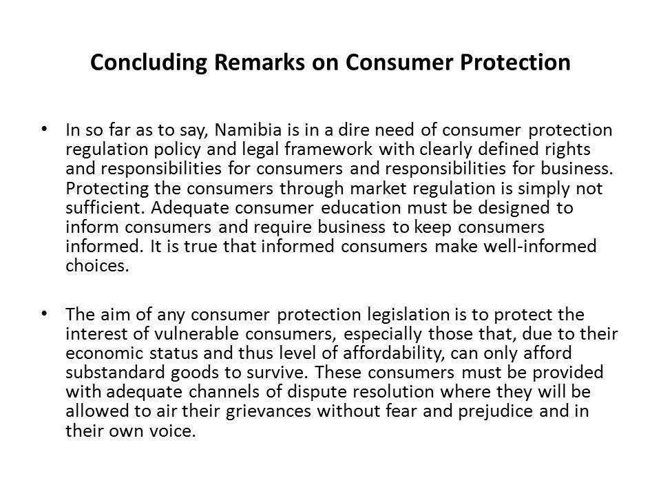 Concluding Remarks on Consumer Protection In so far as to say, Namibia is in a dire need of consumer protection regulation policy and legal framework with clearly defined rights and responsibilities for consumers and responsibilities for business.